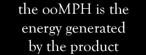 the ooMph is the energy generated by the product